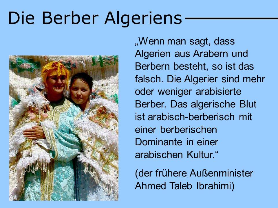 Die Berber Algeriens Wenn man sagt, dass Algerien aus Arabern und Berbern besteht, so ist das falsch. Die Algerier sind mehr oder weniger arabisierte