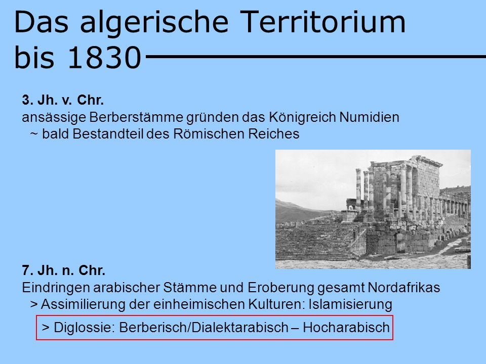 Das algerische Territorium bis 1830 3. Jh. v. Chr. ansässige Berberstämme gründen das Königreich Numidien ~ bald Bestandteil des Römischen Reiches 7.