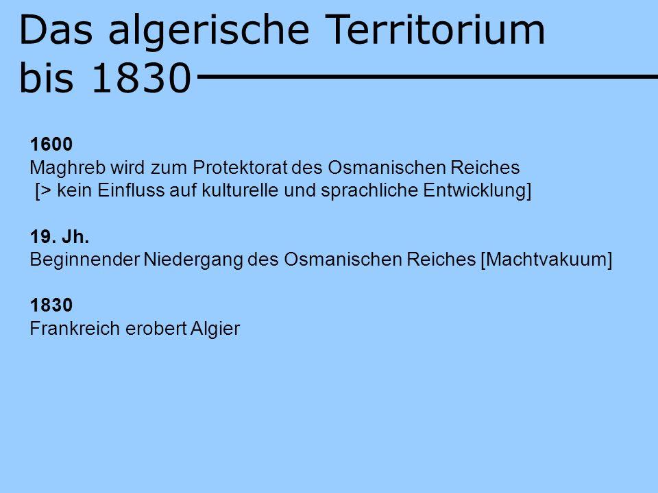 Das algerische Territorium bis 1830 1600 Maghreb wird zum Protektorat des Osmanischen Reiches [> kein Einfluss auf kulturelle und sprachliche Entwickl