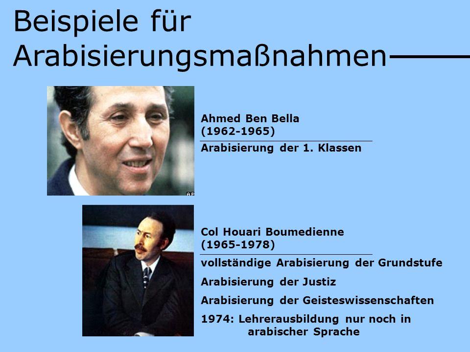 Beispiele für Arabisierungsmaßnahmen Ahmed Ben Bella (1962-1965) Arabisierung der 1. Klassen Col Houari Boumedienne (1965-1978) vollständige Arabisier
