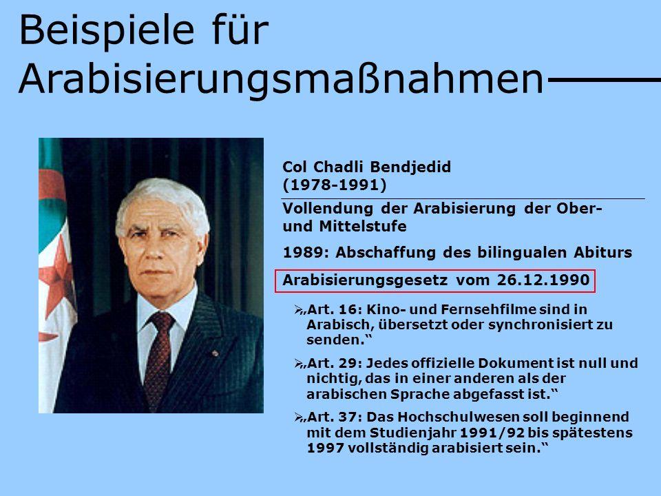 Beispiele für Arabisierungsmaßnahmen Col Chadli Bendjedid (1978-1991) Vollendung der Arabisierung der Ober- und Mittelstufe 1989: Abschaffung des bili