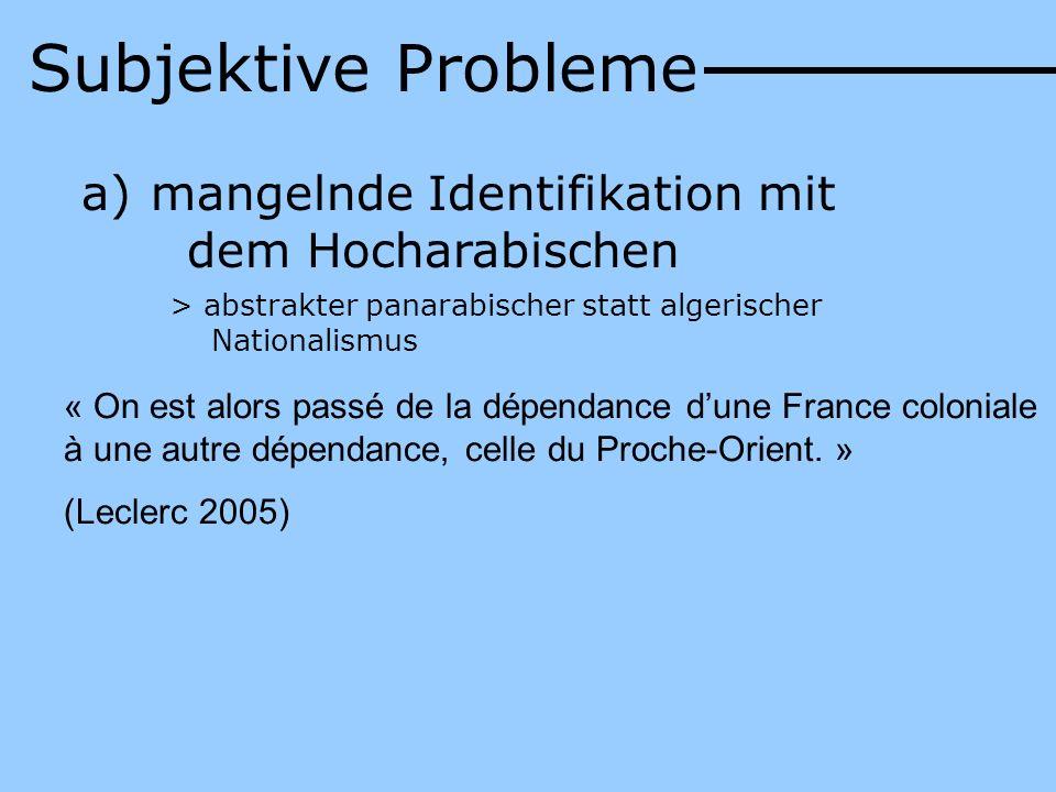a) mangelnde Identifikation mit dem Hocharabischen > abstrakter panarabischer statt algerischer Nationalismus « On est alors passé de la dépendance du