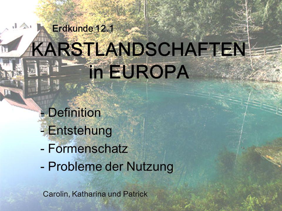 KARSTLANDSCHAFTEN in EUROPA - Definition - Entstehung - Formenschatz - Probleme der Nutzung Erdkunde 12.1 Carolin, Katharina und Patrick