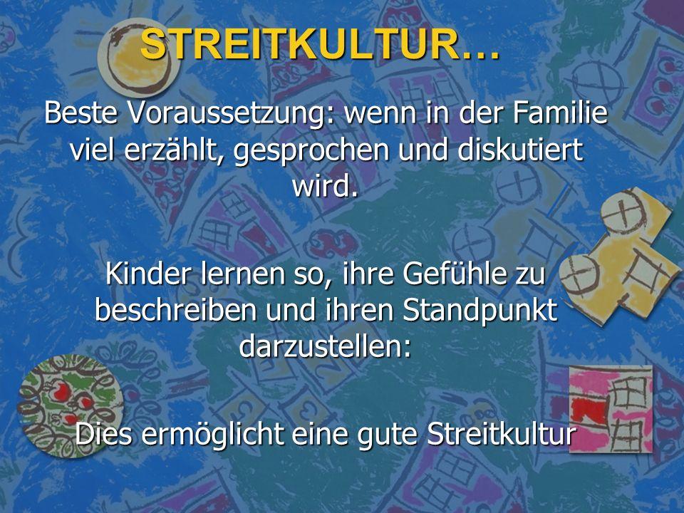 STREITKULTUR… Beste Voraussetzung: wenn in der Familie viel erzählt, gesprochen und diskutiert wird. Kinder lernen so, ihre Gefühle zu beschreiben und