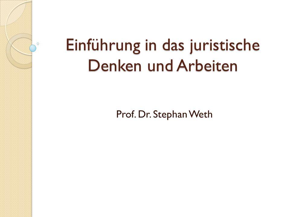 Einführung in das juristische Denken und Arbeiten Prof. Dr. Stephan Weth