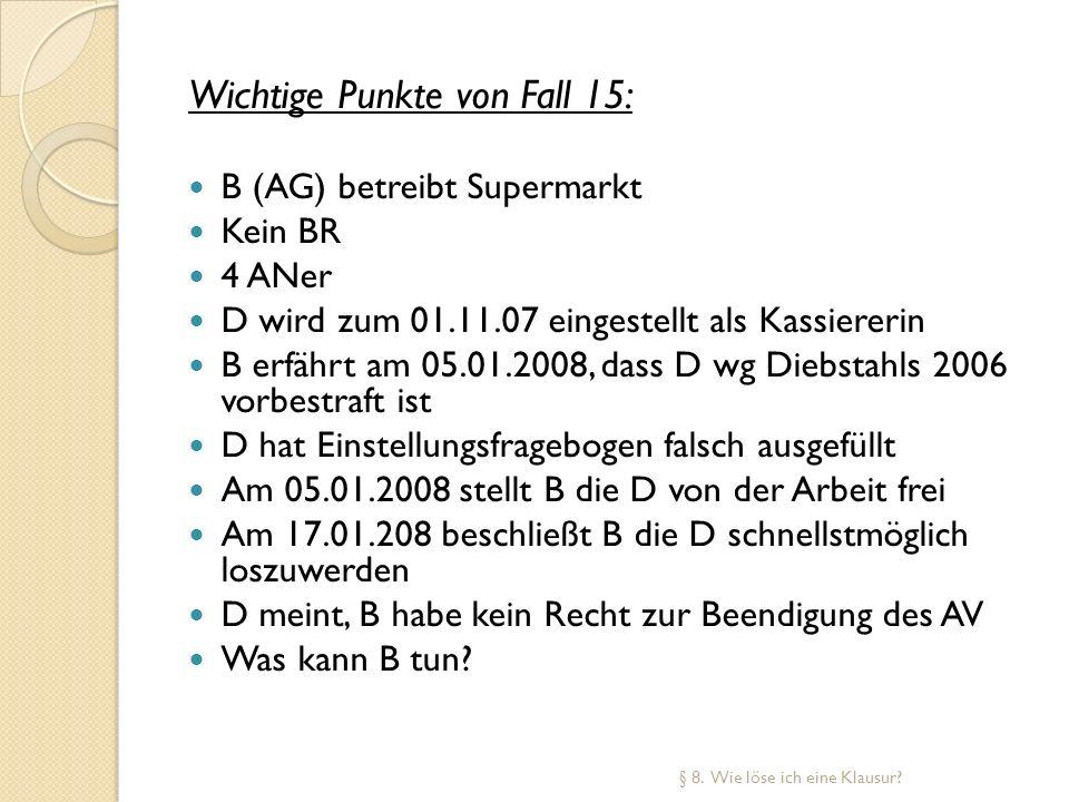 Wichtige Punkte von Fall 15: B (AG) betreibt Supermarkt Kein BR 4 ANer D wird zum 01.11.07 eingestellt als Kassiererin B erfährt am 05.01.2008, dass D