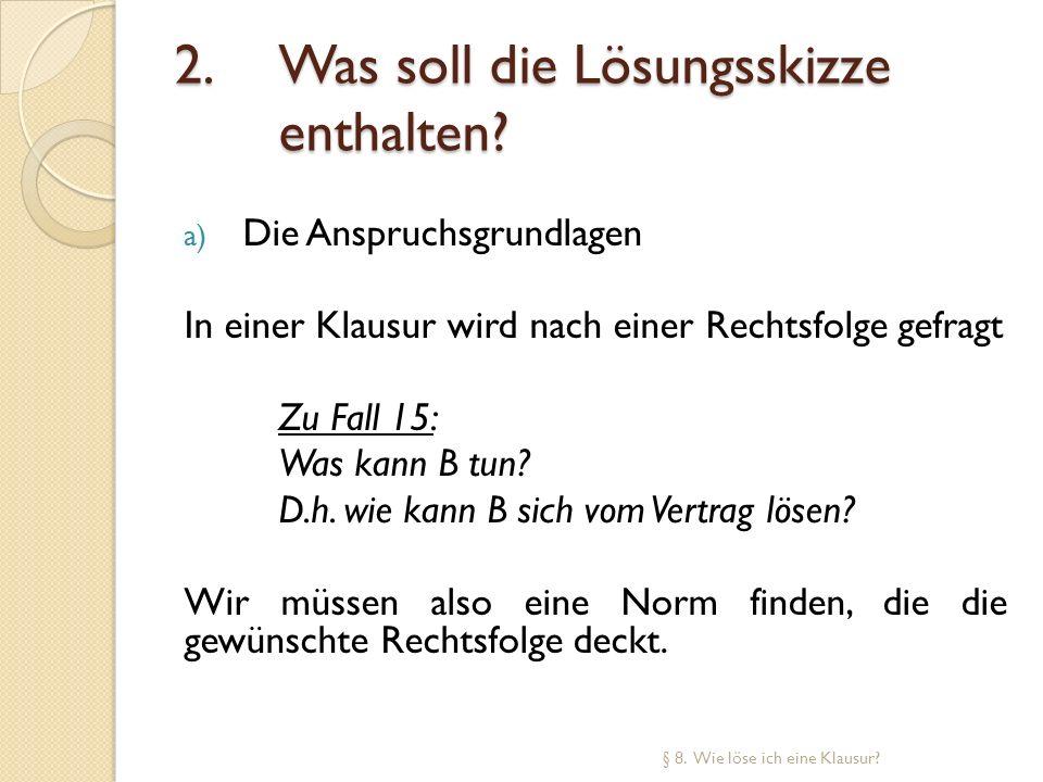 2. Was soll die Lösungsskizze enthalten? a) Die Anspruchsgrundlagen In einer Klausur wird nach einer Rechtsfolge gefragt Zu Fall 15: Was kann B tun? D