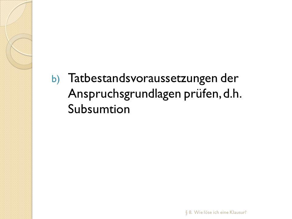 b) Tatbestandsvoraussetzungen der Anspruchsgrundlagen prüfen, d.h. Subsumtion § 8. Wie löse ich eine Klausur?