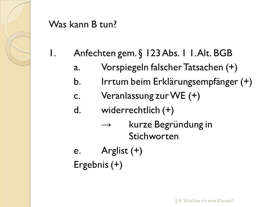 Was kann B tun? 1.Anfechten gem. § 123 Abs. 1 1. Alt. BGB a.Vorspiegeln falscher Tatsachen (+) b.Irrtum beim Erklärungsempfänger (+) c.Veranlassung zu