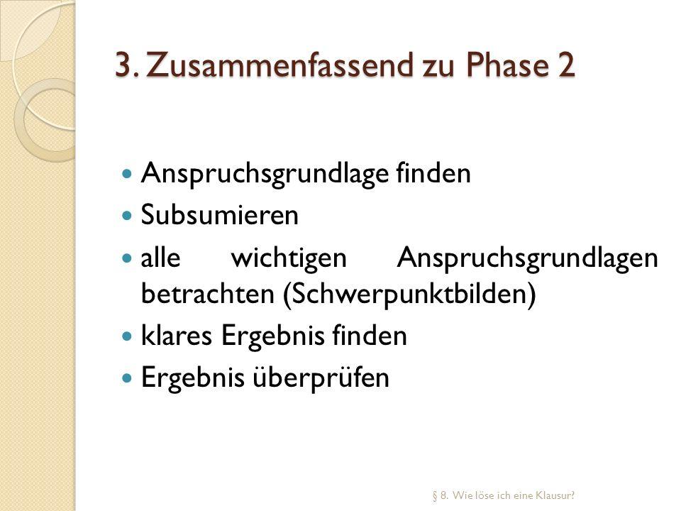 3. Zusammenfassend zu Phase 2 Anspruchsgrundlage finden Subsumieren alle wichtigen Anspruchsgrundlagen betrachten (Schwerpunktbilden) klares Ergebnis