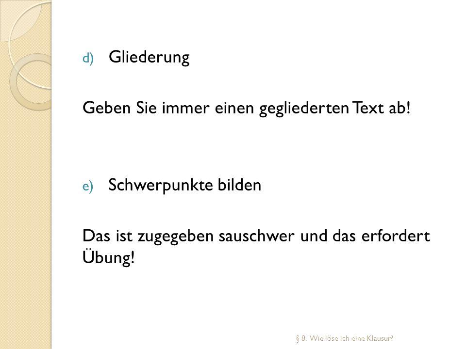 d) Gliederung Geben Sie immer einen gegliederten Text ab! e) Schwerpunkte bilden Das ist zugegeben sauschwer und das erfordert Übung! § 8. Wie löse ic