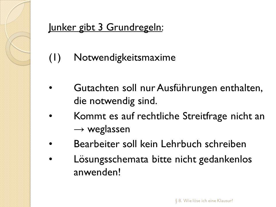 Junker gibt 3 Grundregeln: (1)Notwendigkeitsmaxime Gutachten soll nur Ausführungen enthalten, die notwendig sind. Kommt es auf rechtliche Streitfrage