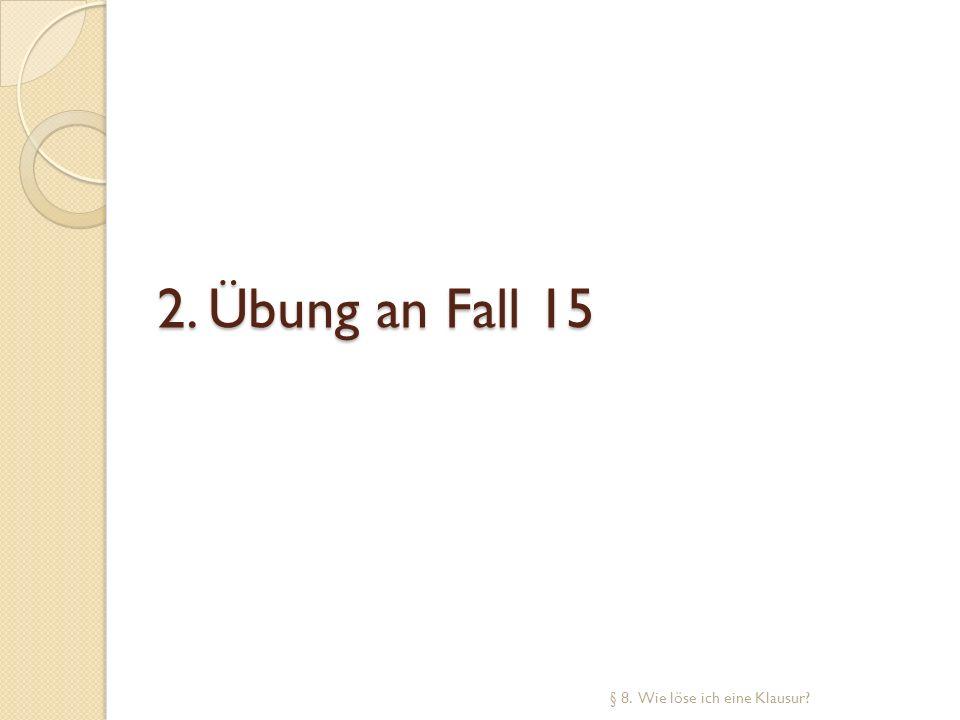 2. Übung an Fall 15 § 8. Wie löse ich eine Klausur?