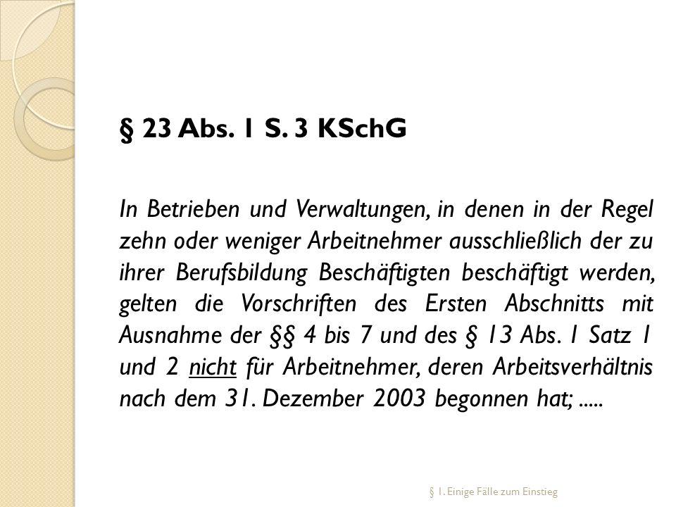 § 23 Abs. 1 S. 3 KSchG In Betrieben und Verwaltungen, in denen in der Regel zehn oder weniger Arbeitnehmer ausschließlich der zu ihrer Berufsbildung B