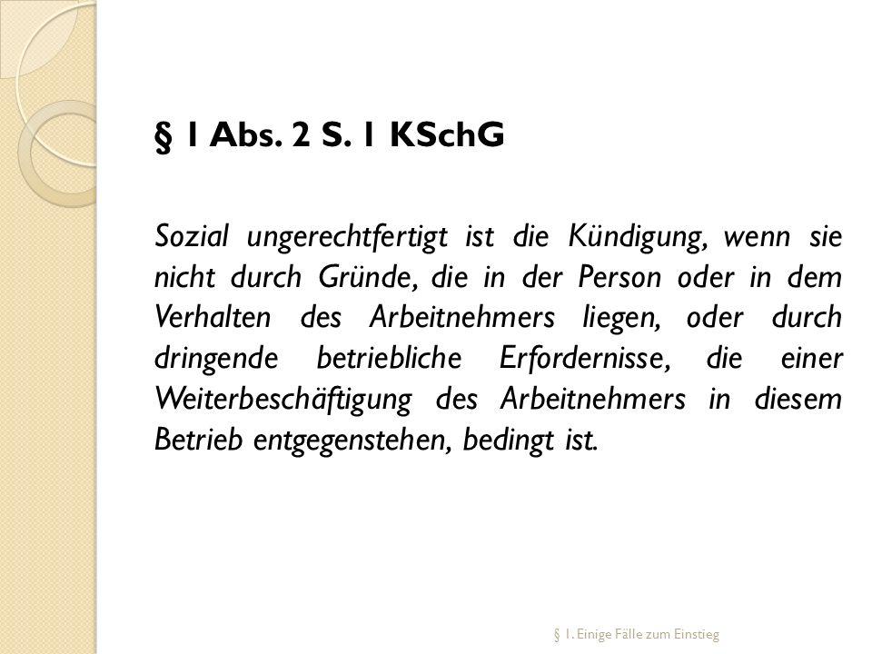 § 1 Abs. 2 S. 1 KSchG Sozial ungerechtfertigt ist die Kündigung, wenn sie nicht durch Gründe, die in der Person oder in dem Verhalten des Arbeitnehmer