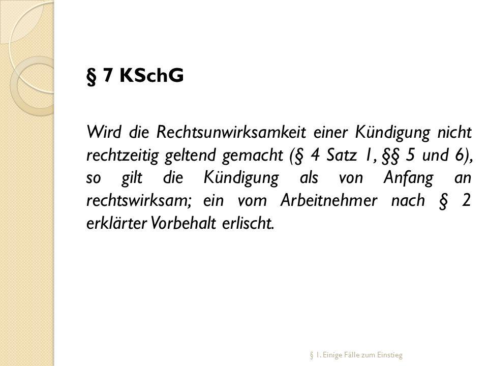 § 7 KSchG Wird die Rechtsunwirksamkeit einer Kündigung nicht rechtzeitig geltend gemacht (§ 4 Satz 1, §§ 5 und 6), so gilt die Kündigung als von Anfan