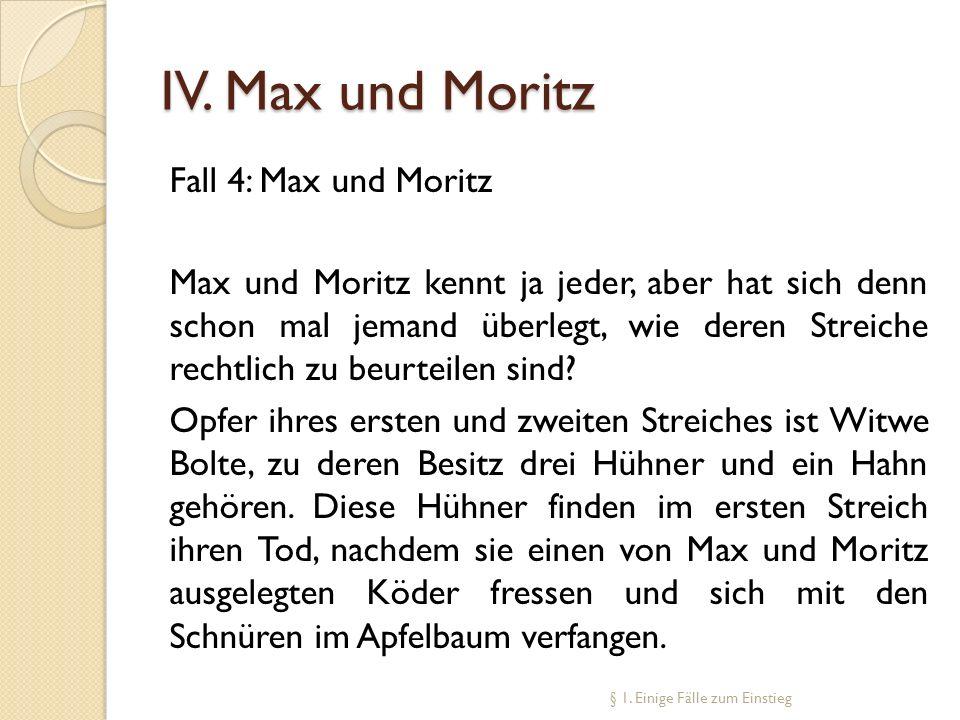 IV. Max und Moritz Fall 4: Max und Moritz Max und Moritz kennt ja jeder, aber hat sich denn schon mal jemand überlegt, wie deren Streiche rechtlich zu