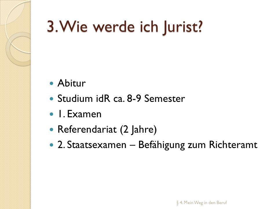 3. Wie werde ich Jurist? Abitur Studium idR ca. 8-9 Semester 1. Examen Referendariat (2 Jahre) 2. Staatsexamen – Befähigung zum Richteramt § 4. Mein W