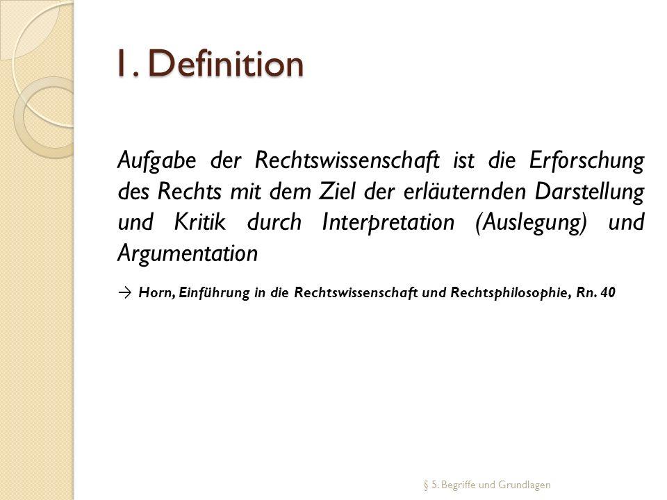1. Definition Aufgabe der Rechtswissenschaft ist die Erforschung des Rechts mit dem Ziel der erläuternden Darstellung und Kritik durch Interpretation