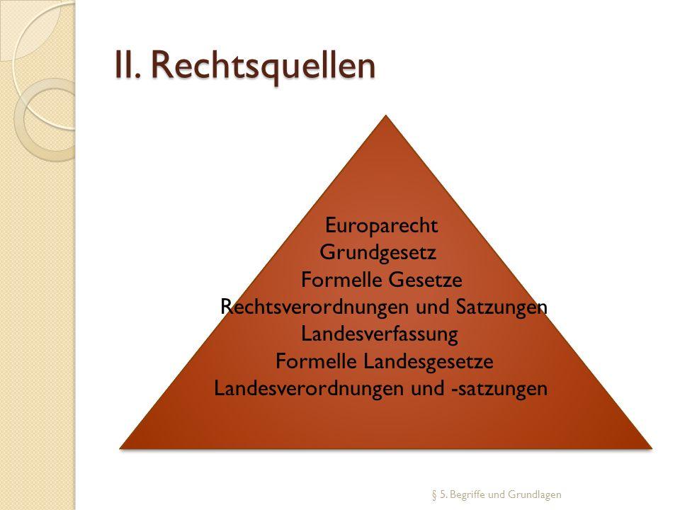 II. Rechtsquellen § 5. Begriffe und Grundlagen Europarecht Grundgesetz Formelle Gesetze Rechtsverordnungen und Satzungen Landesverfassung Formelle Lan
