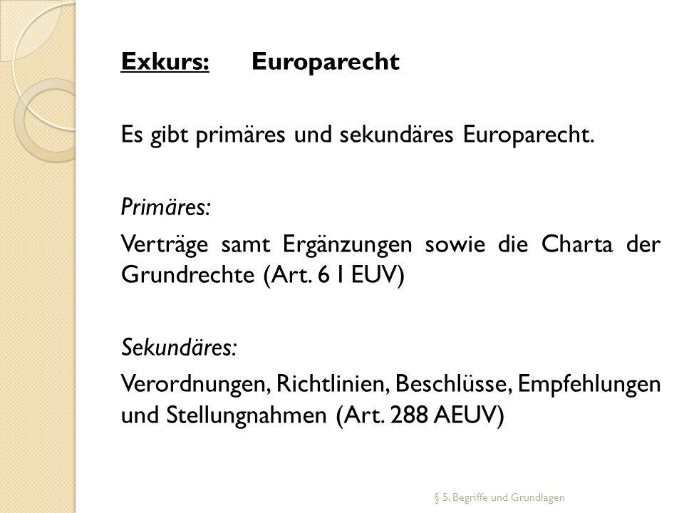 Exkurs: Europarecht Es gibt primäres und sekundäres Europarecht. Primäres: Verträge samt Ergänzungen sowie die Charta der Grundrechte (Art. 6 I EUV) S