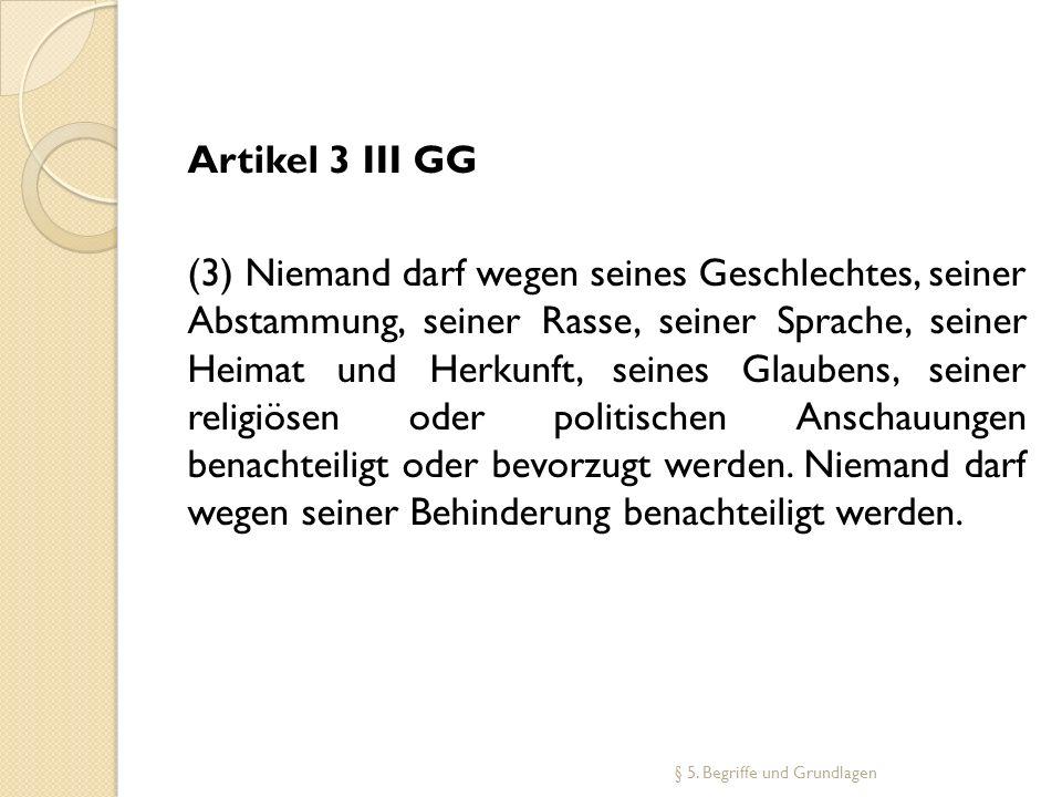 § 5. Begriffe und Grundlagen Artikel 3 III GG (3) Niemand darf wegen seines Geschlechtes, seiner Abstammung, seiner Rasse, seiner Sprache, seiner Heim