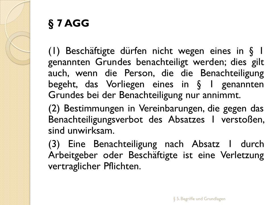 § 7 AGG (1) Beschäftigte dürfen nicht wegen eines in § 1 genannten Grundes benachteiligt werden; dies gilt auch, wenn die Person, die die Benachteilig