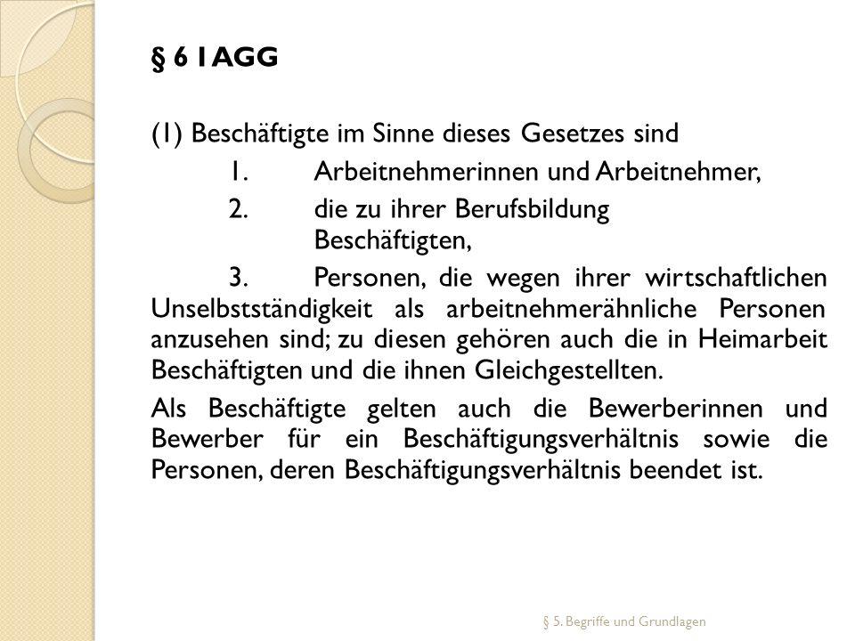 § 6 I AGG (1) Beschäftigte im Sinne dieses Gesetzes sind 1. Arbeitnehmerinnen und Arbeitnehmer, 2. die zu ihrer Berufsbildung Beschäftigten, 3. Person