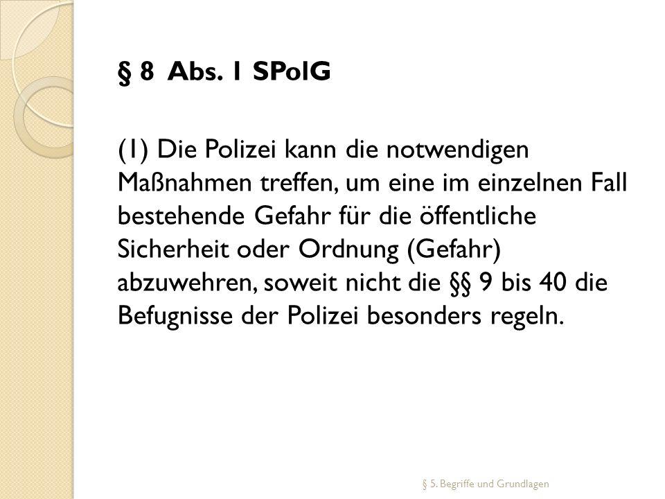 § 8 Abs. 1 SPolG (1) Die Polizei kann die notwendigen Maßnahmen treffen, um eine im einzelnen Fall bestehende Gefahr für die öffentliche Sicherheit od