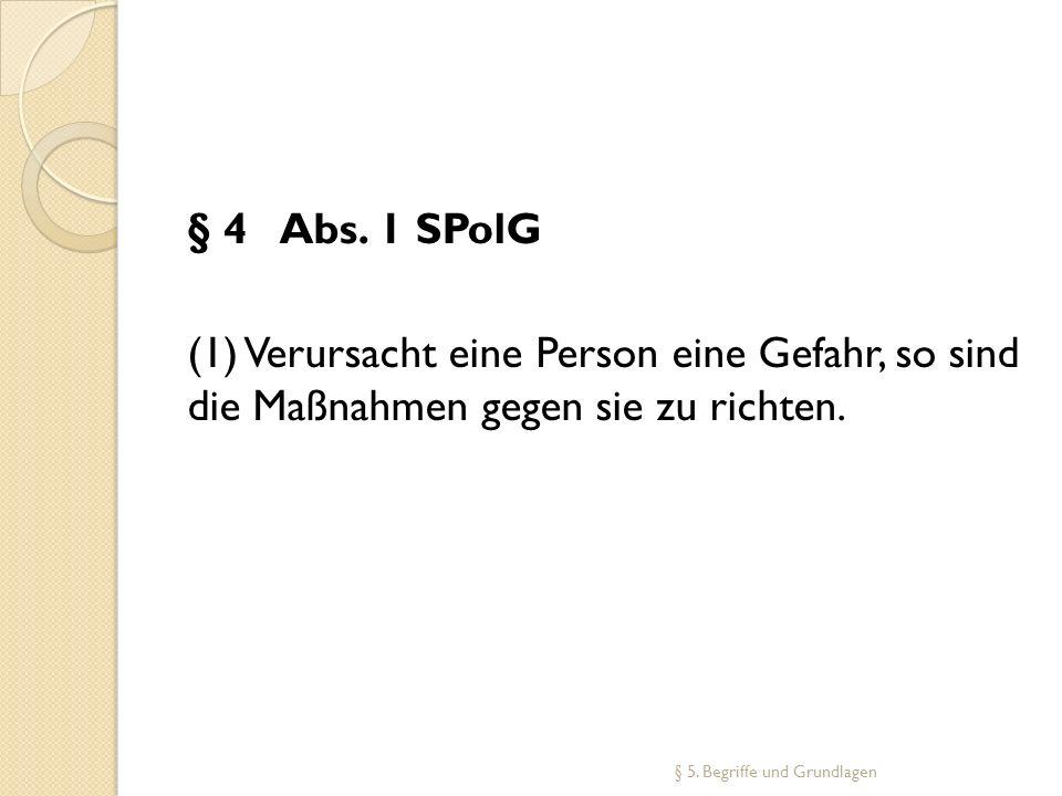 § 4 Abs. 1 SPolG (1) Verursacht eine Person eine Gefahr, so sind die Maßnahmen gegen sie zu richten. § 5. Begriffe und Grundlagen
