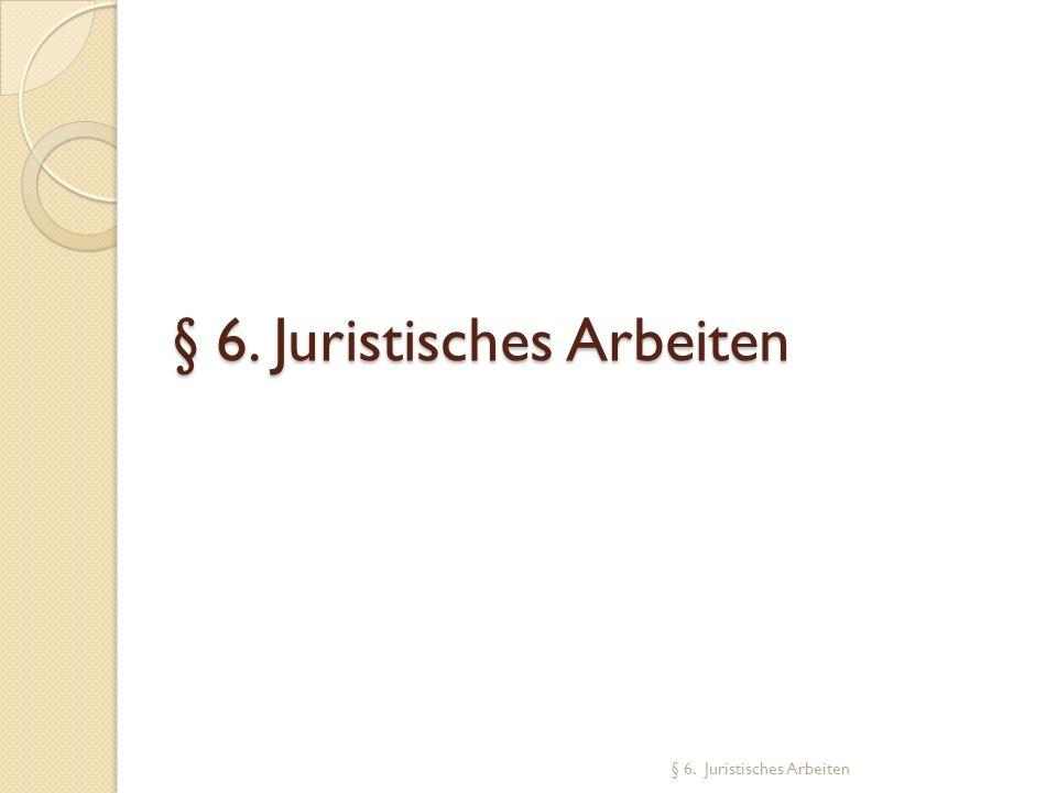 § 6. Juristisches Arbeiten