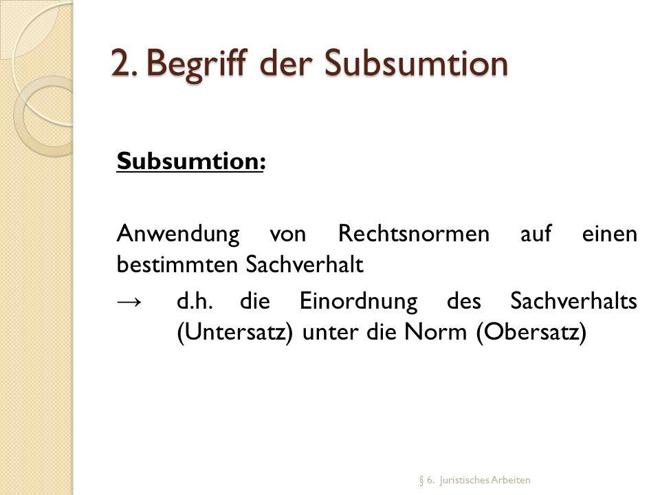 2. Begriff der Subsumtion Subsumtion: Anwendung von Rechtsnormen auf einen bestimmten Sachverhalt d.h. die Einordnung des Sachverhalts (Untersatz) unt