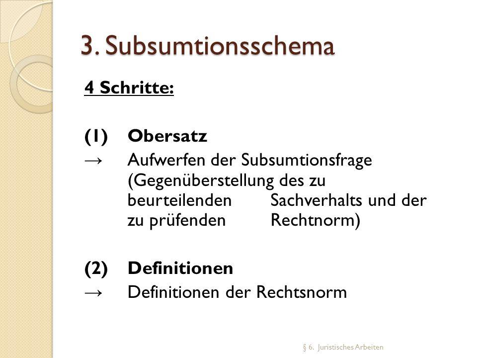 3. Subsumtionsschema 4 Schritte: (1) Obersatz Aufwerfen der Subsumtionsfrage (Gegenüberstellung des zu beurteilenden Sachverhalts und der zu prüfenden