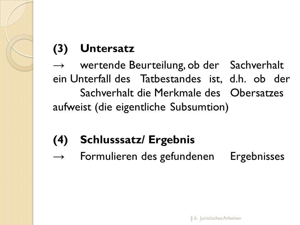 (3)Untersatz wertende Beurteilung, ob der Sachverhalt ein Unterfall des Tatbestandes ist, d.h. ob der Sachverhalt die Merkmale des Obersatzes aufweist