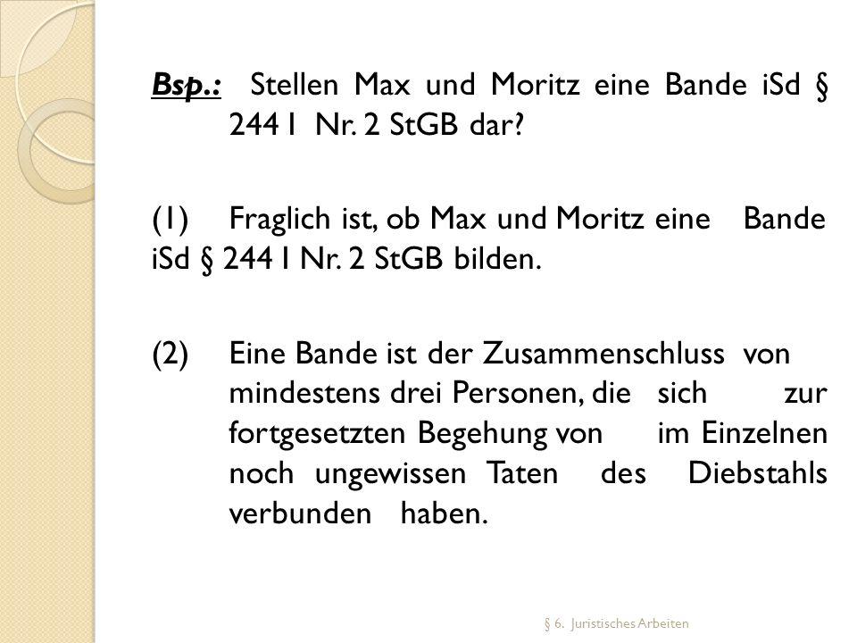 Bsp.: Stellen Max und Moritz eine Bande iSd § 244 I Nr. 2 StGB dar? (1) Fraglich ist, ob Max und Moritz eine Bande iSd § 244 I Nr. 2 StGB bilden. (2)