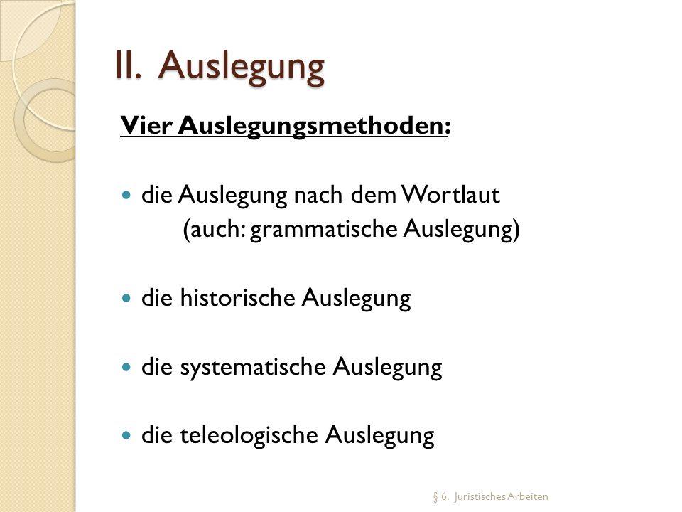 II. Auslegung Vier Auslegungsmethoden: die Auslegung nach dem Wortlaut (auch: grammatische Auslegung) die historische Auslegung die systematische Ausl
