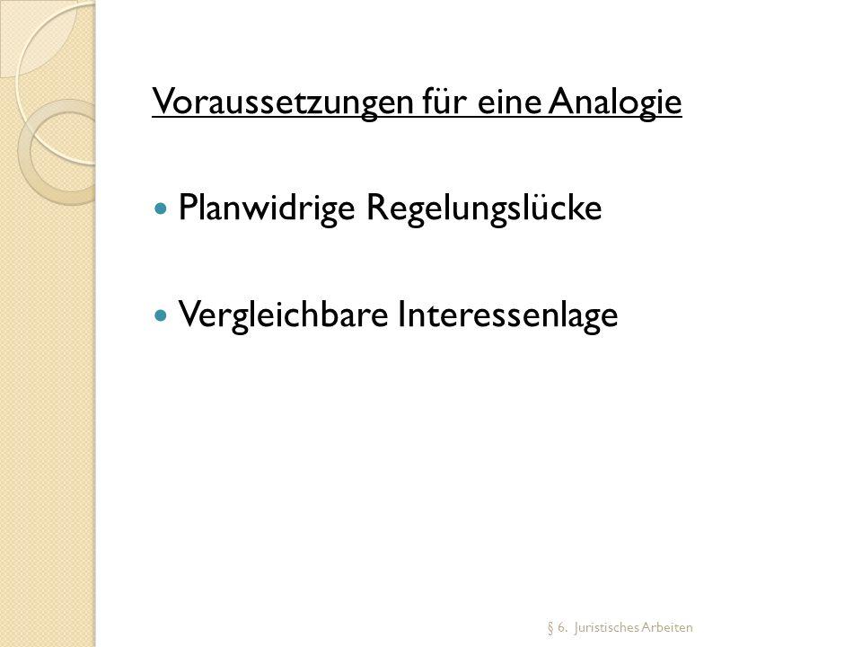 Voraussetzungen für eine Analogie Planwidrige Regelungslücke Vergleichbare Interessenlage § 6. Juristisches Arbeiten