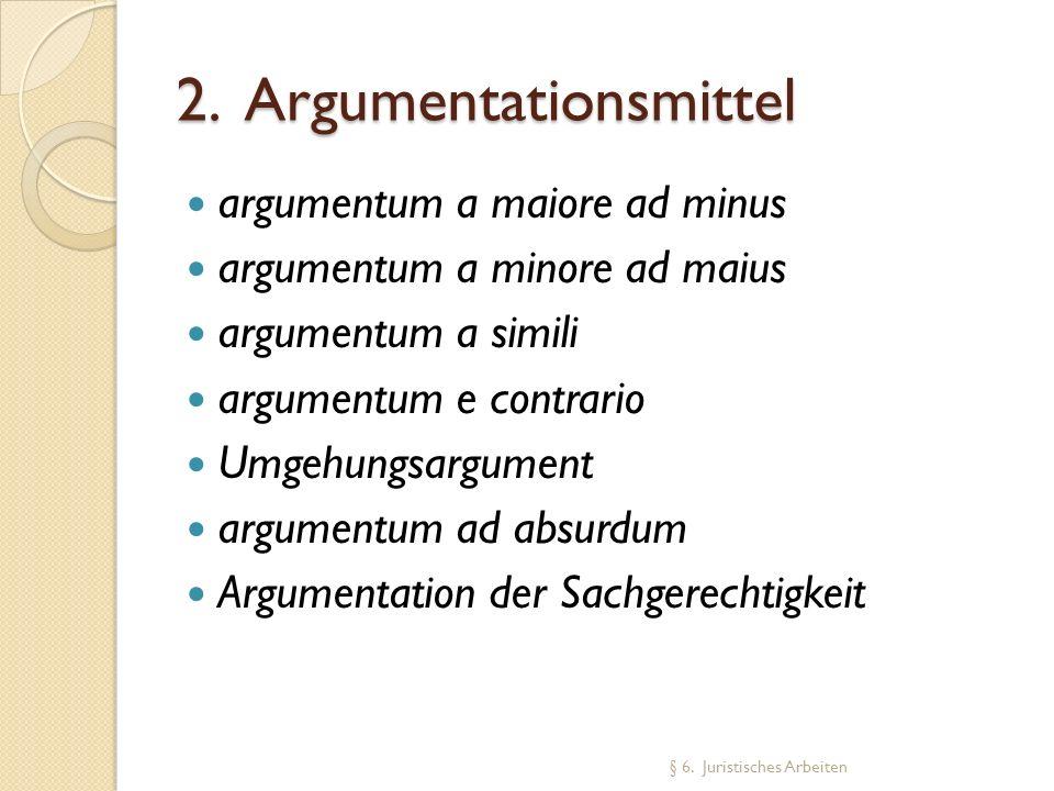 2. Argumentationsmittel argumentum a maiore ad minus argumentum a minore ad maius argumentum a simili argumentum e contrario Umgehungsargument argumen