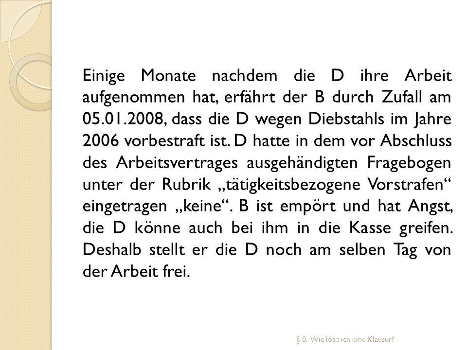 Einige Monate nachdem die D ihre Arbeit aufgenommen hat, erfährt der B durch Zufall am 05.01.2008, dass die D wegen Diebstahls im Jahre 2006 vorbestra