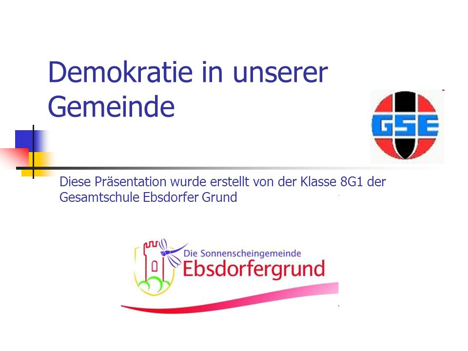 Demokratie in unserer Gemeinde Diese Präsentation wurde erstellt von der Klasse 8G1 der Gesamtschule Ebsdorfer Grund