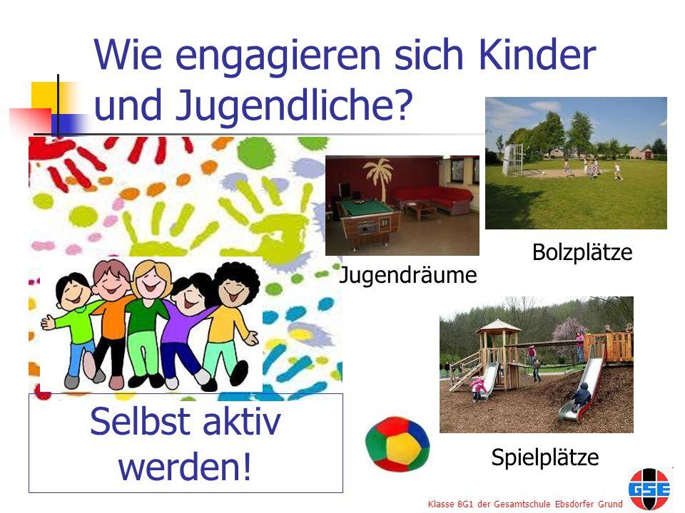 Klasse 8G1 der Gesamtschule Ebsdorfer Grund Wie engagieren sich Kinder und Jugendliche? Selbst aktiv werden! Jugendräume Bolzplätze Spielplätze