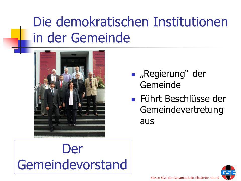 Klasse 8G1 der Gesamtschule Ebsdorfer Grund Die demokratischen Institutionen in der Gemeinde Regierung der Gemeinde Führt Beschlüsse der Gemeindevertr
