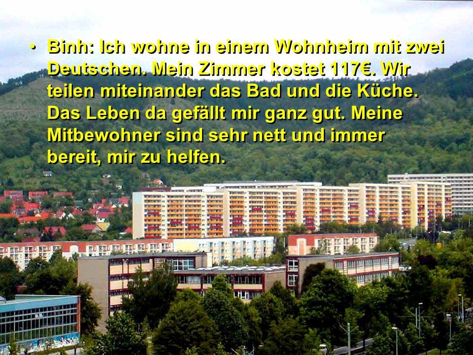 Binh: Ich wohne in einem Wohnheim mit zwei Deutschen. Mein Zimmer kostet 117. Wir teilen miteinander das Bad und die Küche. Das Leben da gefällt mir g
