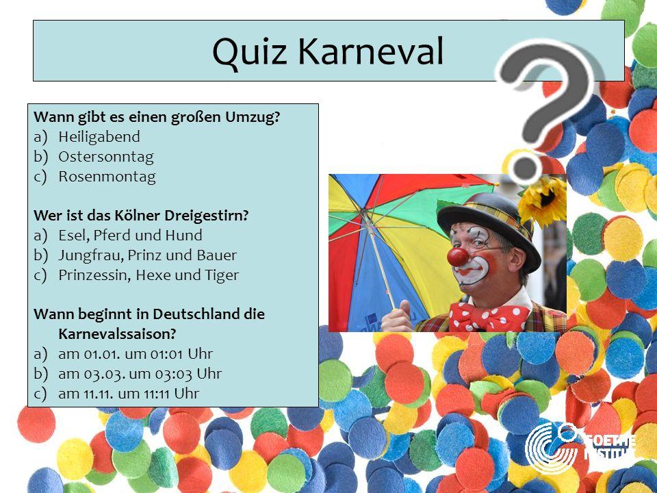 Quiz Karneval Wann gibt es einen großen Umzug? a)Heiligabend b)Ostersonntag c)Rosenmontag Wer ist das Kölner Dreigestirn? a)Esel, Pferd und Hund b)Jun