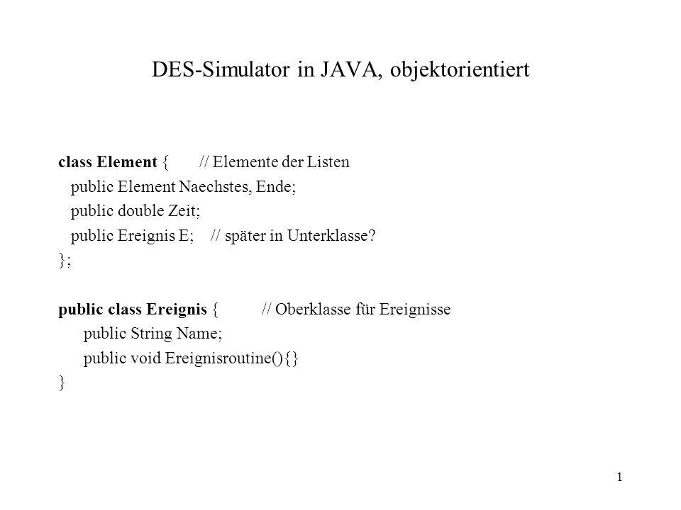 1 DES-Simulator in JAVA, objektorientiert class Element { // Elemente der Listen public Element Naechstes, Ende; public double Zeit; public Ereignis E