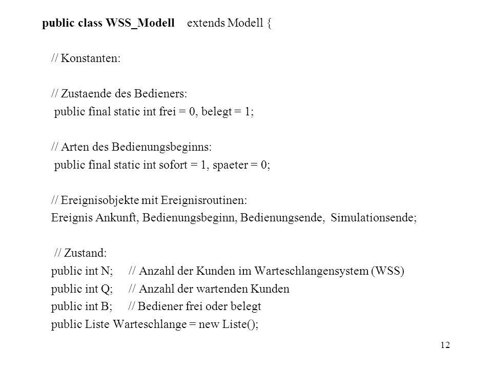 12 public class WSS_Modell extends Modell { // Konstanten: // Zustaende des Bedieners: public final static int frei = 0, belegt = 1; // Arten des Bedi