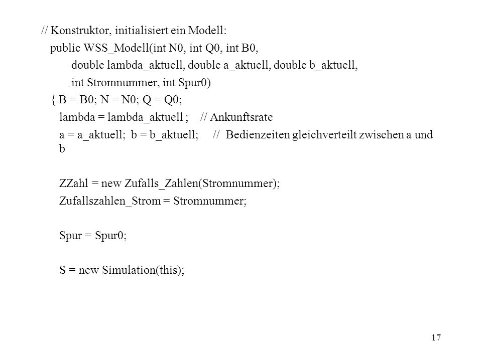 17 // Konstruktor, initialisiert ein Modell: public WSS_Modell(int N0, int Q0, int B0, double lambda_aktuell, double a_aktuell, double b_aktuell, int