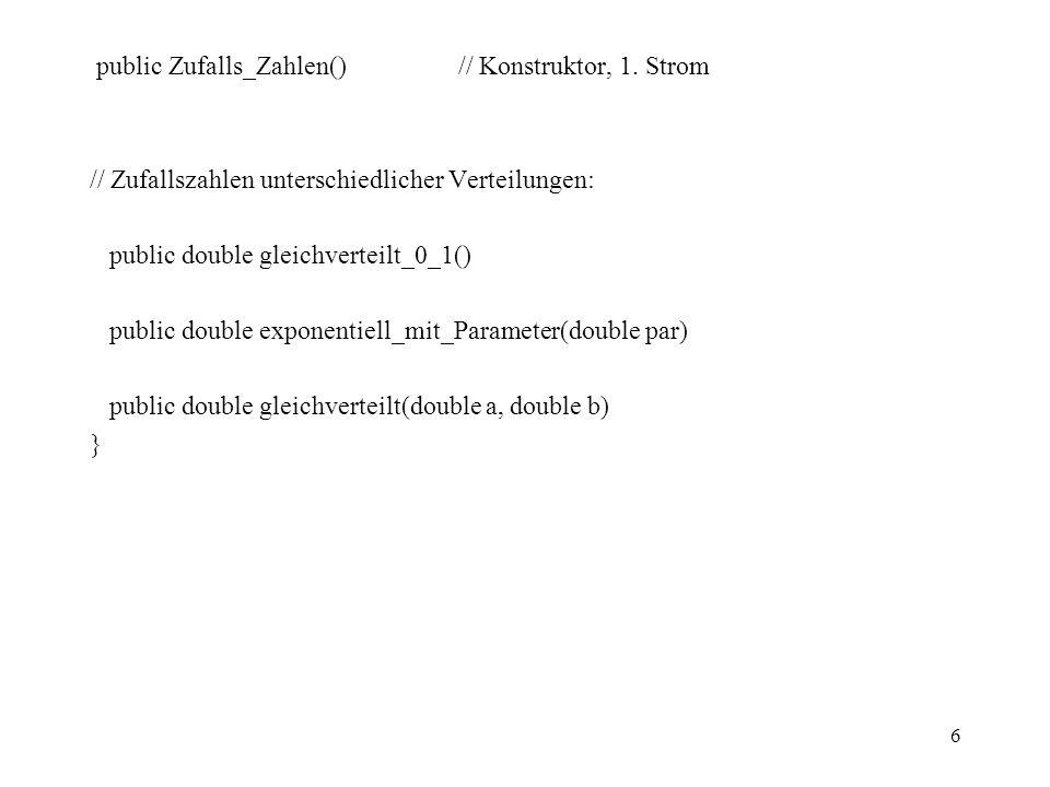 6 public Zufalls_Zahlen() // Konstruktor, 1. Strom // Zufallszahlen unterschiedlicher Verteilungen: public double gleichverteilt_0_1() public double e
