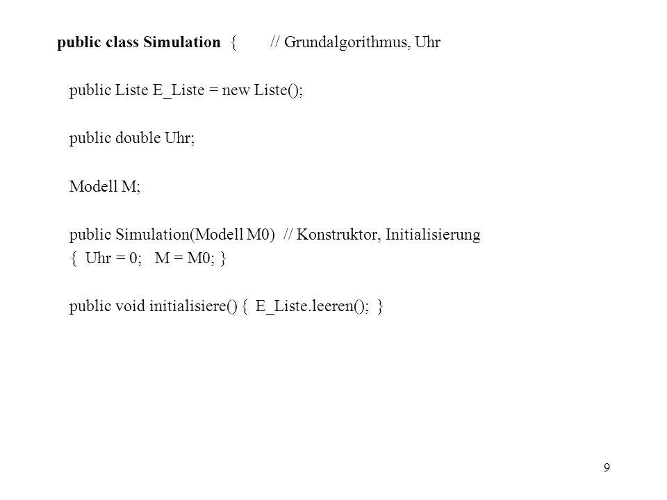 9 public class Simulation { // Grundalgorithmus, Uhr public Liste E_Liste = new Liste(); public double Uhr; Modell M; public Simulation(Modell M0) //