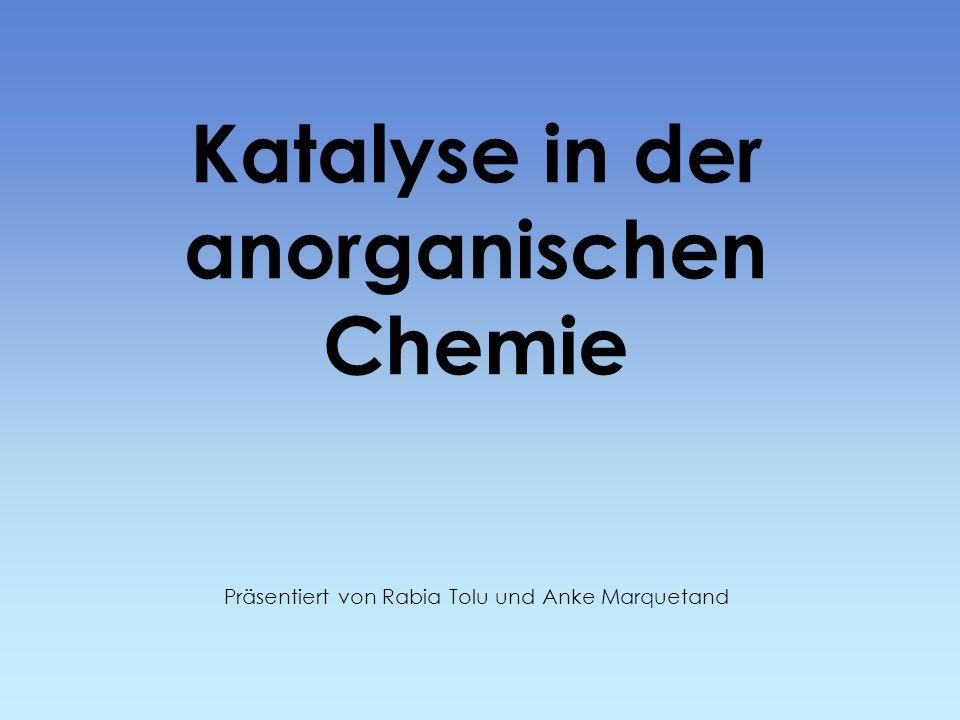 Katalyse in der anorganischen Chemie Präsentiert von Rabia Tolu und Anke Marquetand